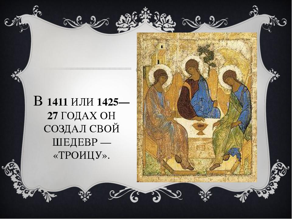 В 1411 ИЛИ 1425—27 ГОДАХ ОН СОЗДАЛ СВОЙ ШЕДЕВР— «ТРОИЦУ».