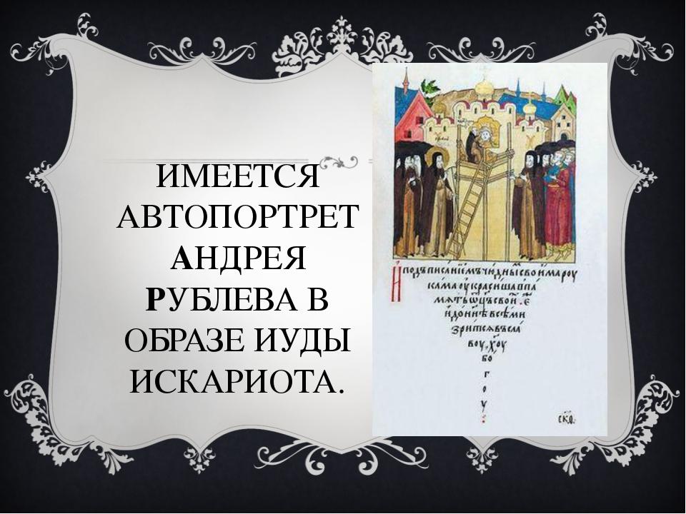 ИМЕЕТСЯ АВТОПОРТРЕТ АНДРЕЯ РУБЛЕВА В ОБРАЗЕ ИУДЫ ИСКАРИОТА.