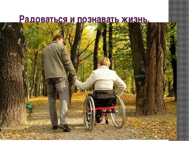Радоваться и познавать жизнь.
