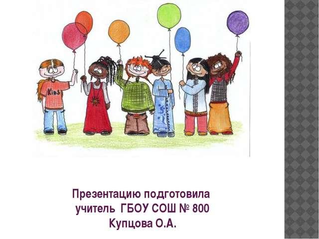 Презентацию подготовила учитель ГБОУ СОШ № 800 Купцова О.А.