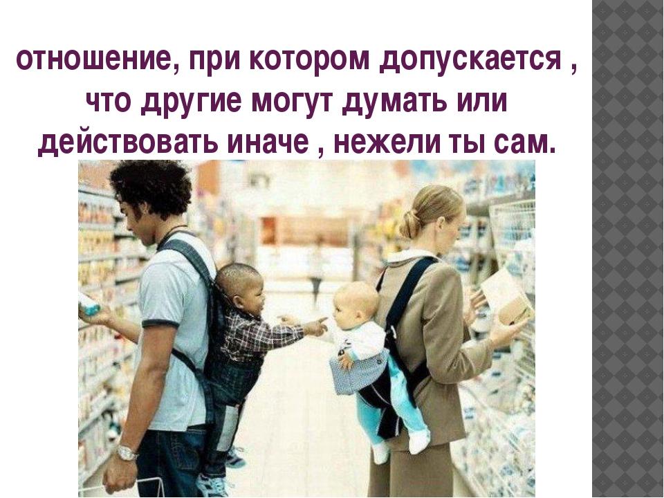 отношение, при котором допускается , что другие могут думать или действовать...