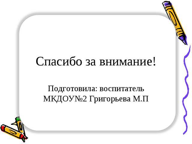 Спасибо за внимание! Подготовила: воспитатель МКДОУ№2 Григорьева М.П
