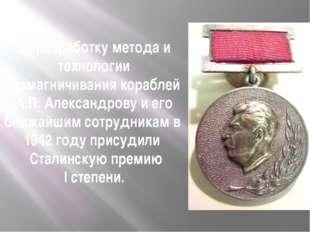 За разработку метода и технологии размагничивания кораблей А.П. Александрову