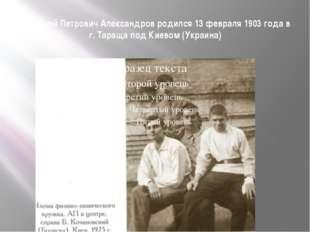 Анатолий Петрович Александров родился 13 февраля 1903 года в г. Тараща под Ки