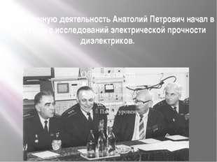 Свою научную деятельность Анатолий Петрович начал в 1930 году с исследований