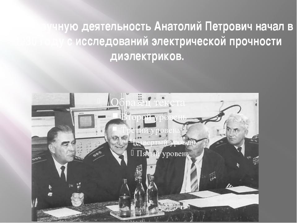 Свою научную деятельность Анатолий Петрович начал в 1930 году с исследований...
