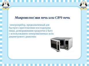 Микроволно́вая печь или СВЧ-печь электроприбор, предназначенный для быстрого