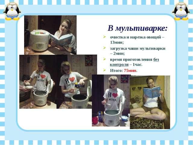 В мультиварке: очистка и нарезка овощей – 13мин; загрузка чаши мультиварки –...