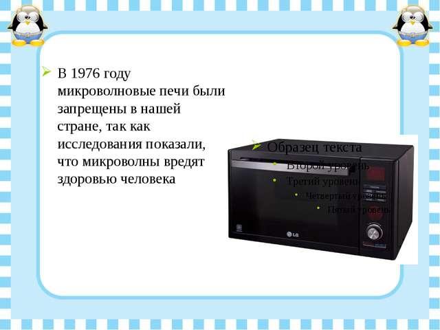В 1976 году микроволновые печи были запрещены в нашей стране, так как исследо...