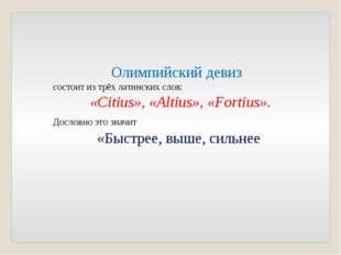 Олимпийский девиз состоит из трёх латинских слов: «Citius», «Аltius», «Fortiu