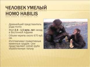 Древнейший представитель рода Homo Жил 2.4 - 1.5 млн. лет назад в Восточной