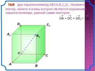 В A С C1 D1 №6 Дан параллелепипед АВСA1B1C1D1. Назовите вектор, начало и коне