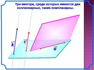 Три вектора, среди которых имеются два коллинеарных, также компланарны.