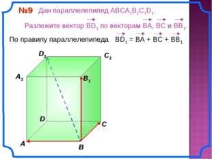 В A С C1 D1 №9 Дан параллелепипед АВСA1B1C1D1. Разложите вектор BD1 по вектор