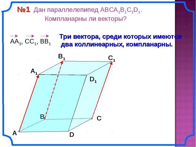 №1 Дан параллелепипед АВСA1B1C1D1. Компланарны ли векторы? В А В1 С1 D1 D С...