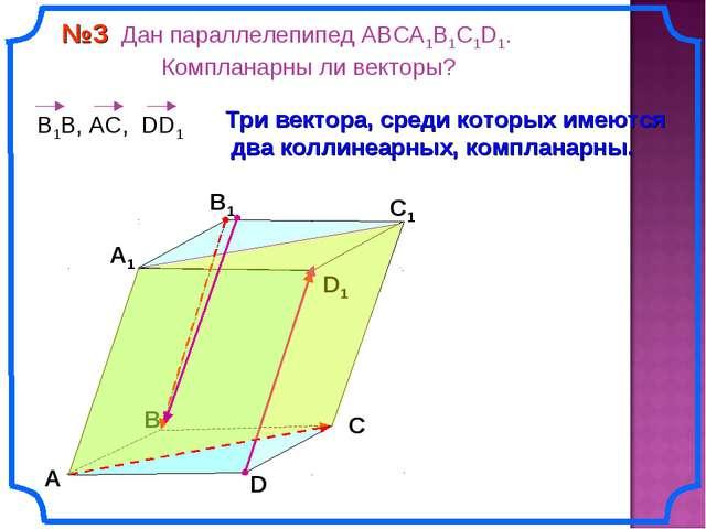 №3 Дан параллелепипед АВСA1B1C1D1. Компланарны ли векторы? В А В1 С1 D1 D С...