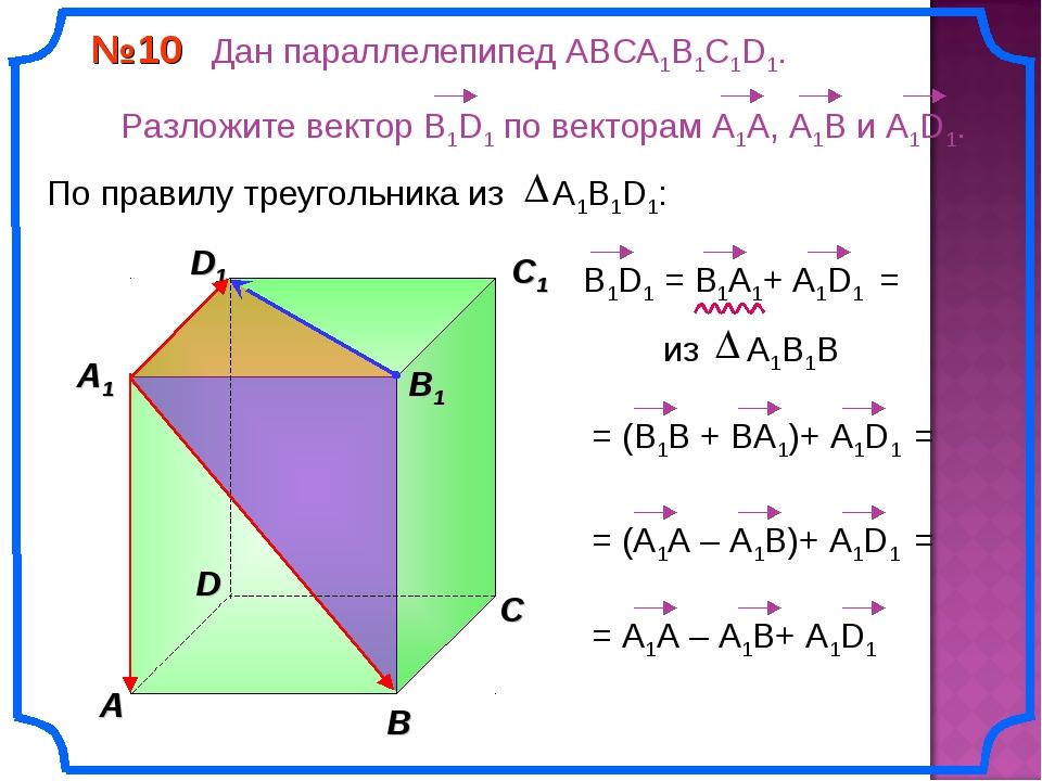 В A С C1 D1 №10 Дан параллелепипед АВСA1B1C1D1. Разложите вектор B1D1 по вект...
