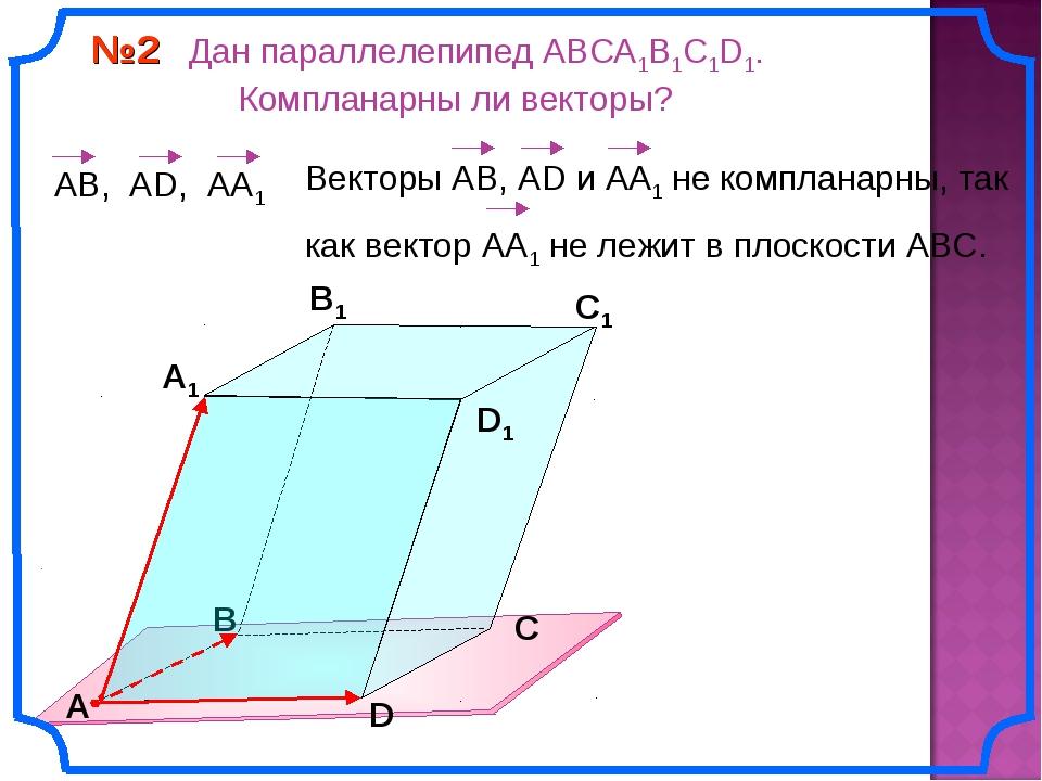 №2 Дан параллелепипед АВСA1B1C1D1. Компланарны ли векторы? В А В1 С1 D1 D С А1