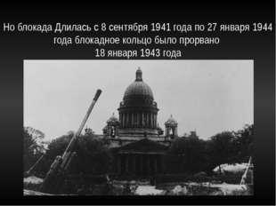 Но блокада Длилась с 8 сентября 1941 года по 27 января 1944 года блокадное ко