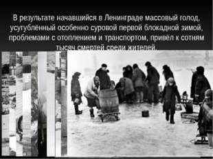В результате начавшийся в Ленинграде массовый голод, усугублённый особенно су