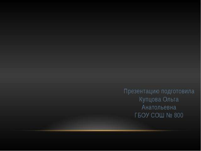 Презентацию подготовила Купцова Ольга Анатольевна ГБОУ СОШ № 800