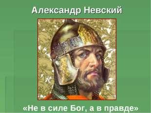 Александр Невский «Не в силе Бог, а в правде»