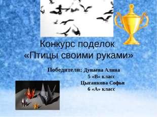 Конкурс поделок «Птицы своими руками» Победители: Дунаева Алина 5 «В» класс Ц
