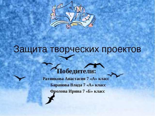 Защита творческих проектов Победители: Ратникова Анастасия 7 «А» класс Барано...