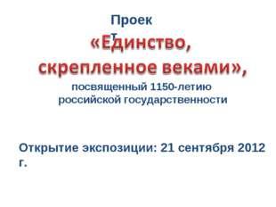 Проект Открытие экспозиции: 21 сентября 2012 г. посвященный 1150-летию россий