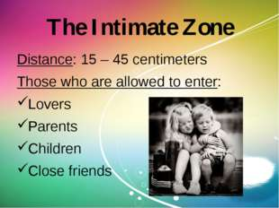 The Intimate Zone Distance: 15 – 45 centimeters Those who are allowed to ente