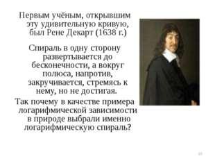 Первым учёным, открывшим эту удивительную кривую, был Рене Декарт (1638 г.) С