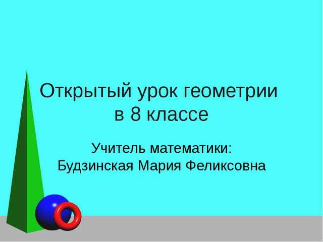 Открытый урок геометрии в 8 классе Учитель математики: Будзинская Мария Фелик...