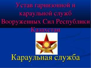 Устав гарнизонной и караульной служб Вооруженных Сил Республики Казахстан Кар