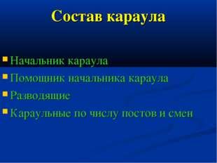 Состав караула Начальник караула Помощник начальника караула Разводящие Карау