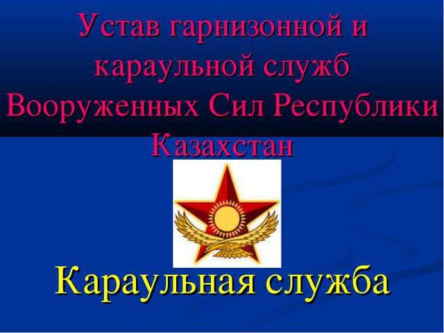 Устав гарнизонной и караульной служб Вооруженных Сил Республики Казахстан Кар...
