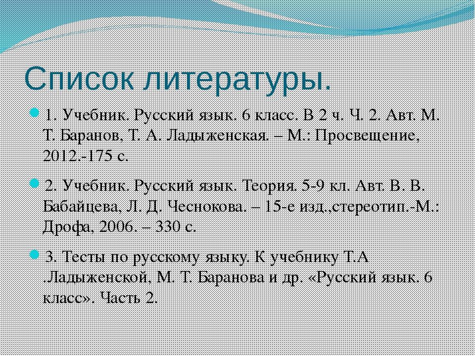 Список литературы. 1. Учебник. Русский язык. 6 класс. В 2 ч. Ч. 2. Авт. М. Т....