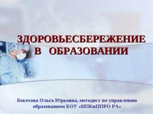 ЗДОРОВЬЕСБЕРЕЖЕНИЕ В ОБРАЗОВАНИИ Бекетова Ольга Юрьевна, методист по управлен