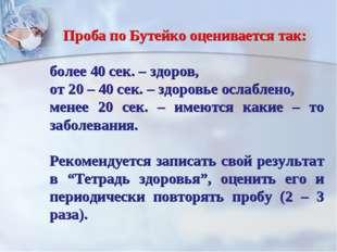 Проба по Бутейко оценивается так: более 40 сек. – здоров, от 20 – 40 сек. – з