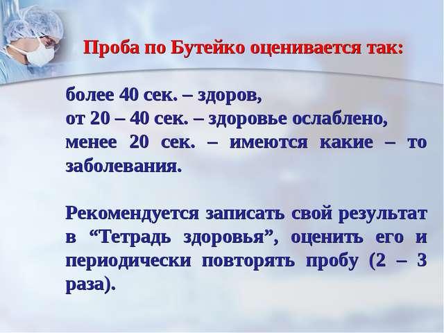 Проба по Бутейко оценивается так: более 40 сек. – здоров, от 20 – 40 сек. – з...