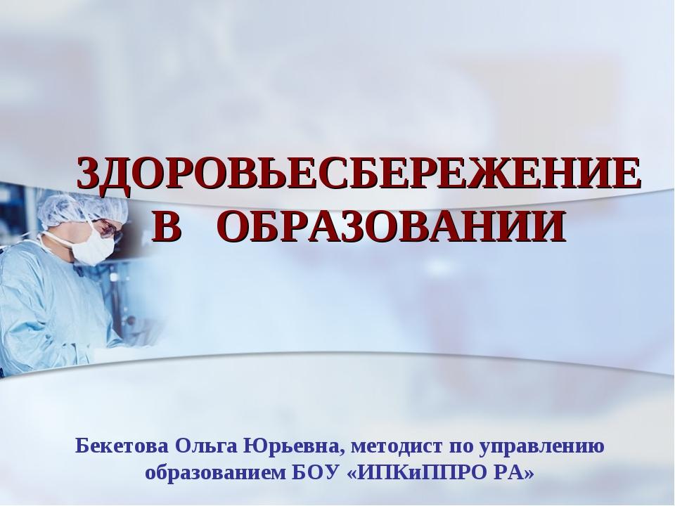 ЗДОРОВЬЕСБЕРЕЖЕНИЕ В ОБРАЗОВАНИИ Бекетова Ольга Юрьевна, методист по управлен...