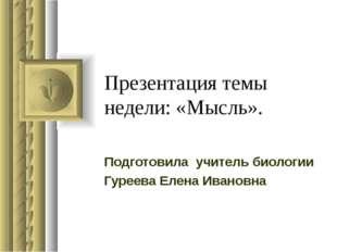 Презентация темы недели: «Мысль». Подготовила учитель биологии Гуреева Елена