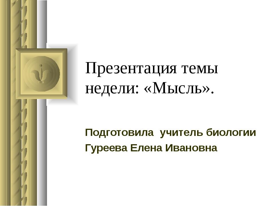 Презентация темы недели: «Мысль». Подготовила учитель биологии Гуреева Елена...
