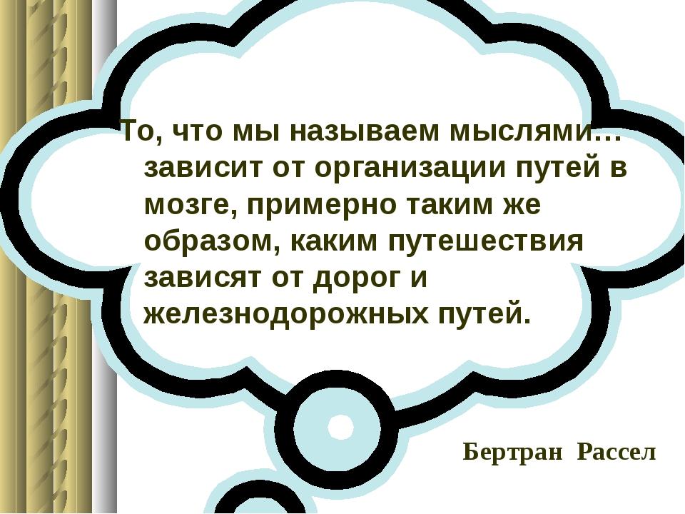 То, что мы называем мыслями… зависит от организации путей в мозге, примерно...