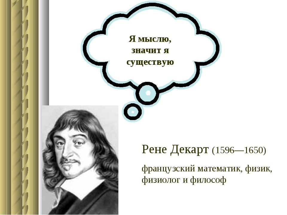 Я мыслю, значит я существую Рене Декарт (1596—1650) французский математик, фи...