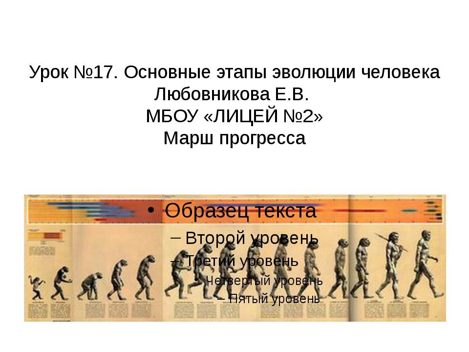 Урок №17. Основные этапы эволюции человека Любовникова Е.В. МБОУ «ЛИЦЕЙ №2»...