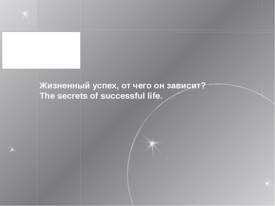 Жизненный успех, от чего он зависит? The secrets of successful life.