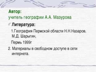 Автор: учитель географии А.А. Мазурова Литература: 1.География Пермской облас