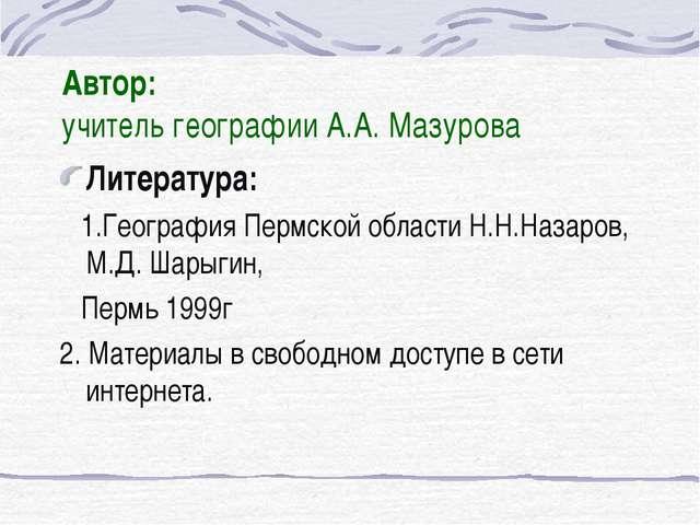 Автор: учитель географии А.А. Мазурова Литература: 1.География Пермской облас...