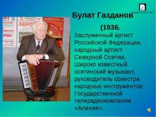 Булат Газданов (1936) Заслуженный артист Российской Федерации, народный арти
