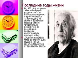 Последние годы жизни В 1955 году здоровье Эйнштейна резко ухудшилось. Он напи